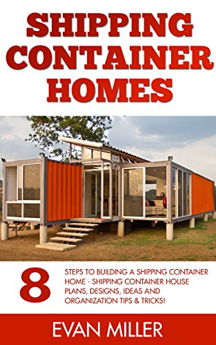 Free Kindle Book : Shipping Container Homes: 8 Steps To Building A Shipping Container Home - Shipping Container House Plans, Designs, Ideas And Organization Tips & Tricks! (Tiny House Living)