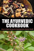 Ayurvedic Cookbook: Easy-to-Follow Recipes for Building Better Holistic Health