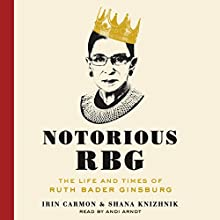 Notorious RBG: The Life and Times of Ruth Bader Ginsburg (       UNABRIDGED) by Irin Carmon, Shana Knizhnik Narrated by Andi Arndt