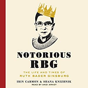 Notorious RBG: The Life and Times of Ruth Bader Ginsburg Audiobook by Irin Carmon, Shana Knizhnik Narrated by Andi Arndt