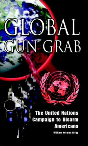 Global Gun Grab: The United Nations Campaign to Disarm Americans: William Norman Grigg: 9781881919056: Amazon.com: Books