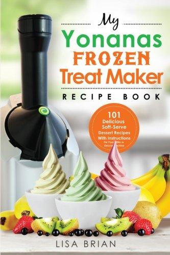 My Yonanas Frozen Treat Maker Recipe Book: 101 Delicious Healthy, Vegetarian, Dairy & Gluten-Free, Soft Serve Fruit Desserts For Your Elite or Deluxe ... and Frozen Dessert Cookbooks) (Volume 1) (Soft Serve Ice Cream Recipe compare prices)
