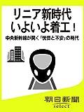 リニア新時代 いよいよ着工! 中央新幹線が開く「恍惚と不安」の時代 (朝日新聞デジタルSELECT)