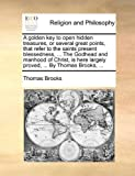A golden key to open hidden treasures, or several great points, that refer to the saints present blessedness, ... The Godhead and manhood of Christ, is here largely proved, ... By Thomas Brooks, ... (1140767224) by Brooks, Thomas