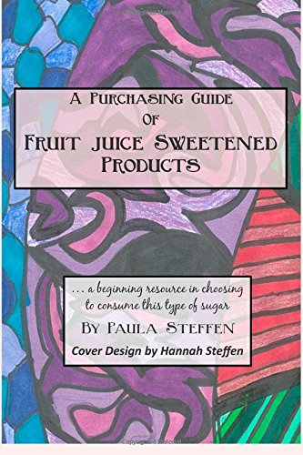 A Purchasing Guide of Fruit Juice Sweetened Products: A beginning resource in choosing to consume this type of sugar by Paula Steffen