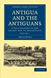 img - for Antigua and the Antiguans: A Full Account of the Colony and its Inhabitants (Cambridge Library Collection - Slavery and Abolition) book / textbook / text book
