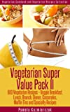 Vegetarian Super Value Pack II - 600 Vegetarian Recipes - Veggie Breakfast, Lunch, Brunch, Dinner, Casseroles, Muffin Tins and Specialty Recipes (Vegetarian Cookbook and Vegetarian Recipes Collection)
