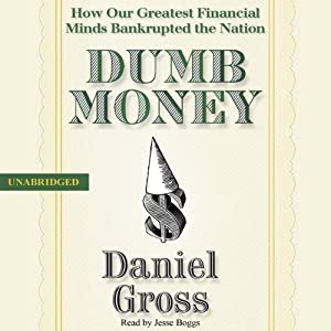 Dumb Money: How Our Greatest Financial Minds Bankrupted the Nation | [Daniel Gross]