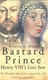 Bastard Prince: Henry VIIIs Lost Son
