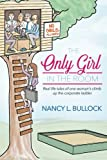 The Only Girl in the Room: Real Life Tales of One Woman s Climb Up the Corporate Ladder