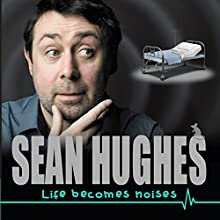 Life Becomes Noises Performance by Sean Hughes Narrated by Sean Hughes