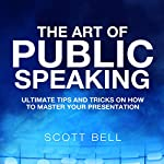 The Art of Public Speaking: Ultimate Tips and Tricks on How to Master Your Presentation | Scott Bell