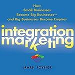 Integration Marketing: : How Small Businesses Become Big Businesses - and Big Businesses Become Empires | Mark Joyner