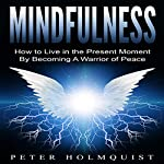 Mindfulness: How to Live in the Present Moment by Becoming a Warrior of Peace | Peter H