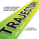 Trajectory: 7 Career Strategies to Take You from Where You Are to Where You Want to Be   David L. Van Rooy