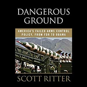 Dangerous Ground: America's Failed Arms Control Policy from FDR to Obama | [Scott Ritter]