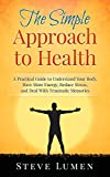 The Simple Approach to Health: A Practical Guide to Understand Your Body, Have More Energy, Reduce Stress, and Deal With Traumatic Memories