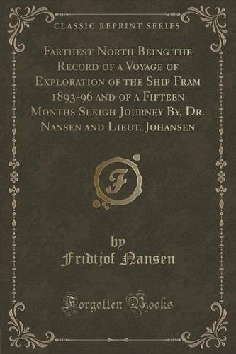 Farthest North Being the Record of a Voyage of Exploration of the Ship Fram 1893-96 and of a Fifteen Months Sleigh Journey By, Dr. Nansen and Lieut. Johansen (Classic Reprint) PDF