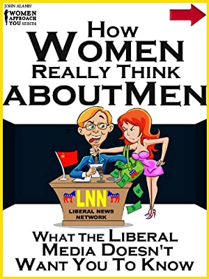 How Women Really Think About Men: What the Liberal Media Doesn't Want You to Know (John Alanis' Women Approach You Series)