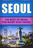 Seoul: The Best Of Seoul For Short Stay Travel (Short Stay Travel - City Guides Book 3)