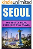 Seoul: The Best Of Seoul For Short Stay Travel (Seoul,South Korea) (Short Stay Travel - City Guides Book 3)