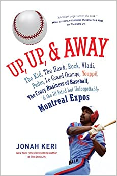Up, Up, and Away: The Kid, the Hawk, Rock, Vladi, Pedro, le Grand Orange, Youppi!, the Crazy Business of... by Jonah Keri