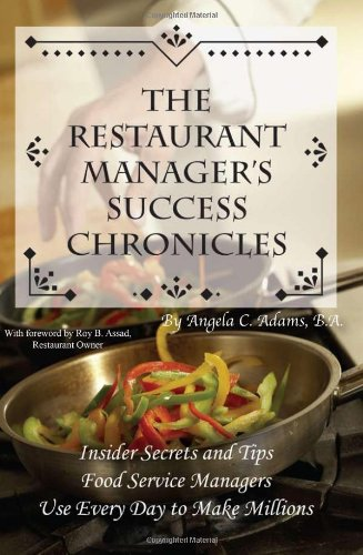 The Restaurant Manager's Success Chronicles: Insider Secrets and Techniques Food Service Managers Use Every Day to Make Millions