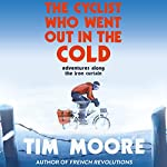 The Cyclist Who Went Out in the Cold: Adventures Along the Iron Curtain Trail | Tim Moore