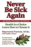 img - for Never Be Sick Again: Health Is a Choice, Learn How to Choose It by Raymond Francis (2002-09-01) book / textbook / text book
