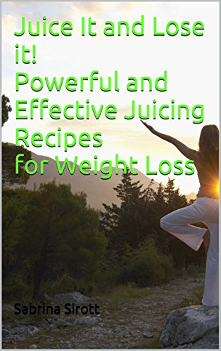 Juice It and Lose it! Powerful and Effective Juicing Recipes for Weight Loss by Sabrina Sirott