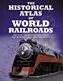 The Historical Atlas of World Railroads: 400 Maps and Photographs Chart the Networks that Span the World