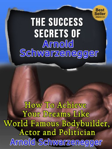 The Success Secrets Of Arnold Schwarzenegger - How To Achieve Your Dreams Like World Famous Bodybuilder, Actor And Politician Arnold Schwarzenegger (Famous Success Stories)