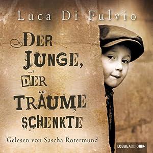 Der Junge, der Träume schenkte (       ungekürzt) von Luca Di Fulvio Gesprochen von: Sascha Rotermund