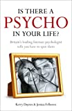 Is There a Psycho in Your Life?: Britians Leading Forensic Psychologist Explains How to Spot Them - And How. Kerry Daynes and Jessica Fellowes