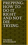 PREPPING: How To Do It Right And Not Die Trying. Article Of Survival In Todays Society
