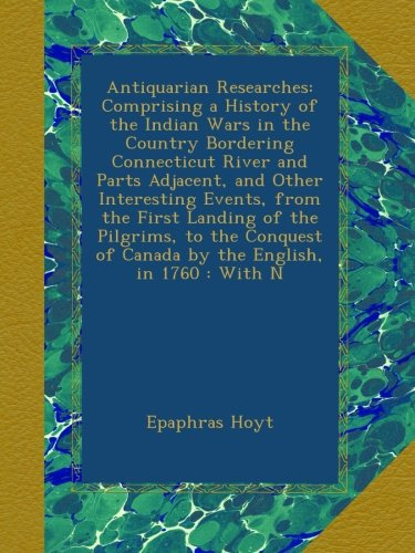 Antiquarian Researches: Comprising a History of the Indian Wars in the Country Bordering Connecticut River and Parts Adjacent, and Other Interesting ... of Canada by the English, in 1760 : With N