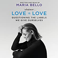 Whatever...Love Is Love: Questioning the Labels We Give Ourselves (       UNABRIDGED) by Maria Bello Narrated by Maria Bello