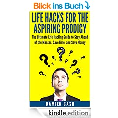 Life Hacks for the Aspiring Prodigy: The Ultimate Life Hacking Guide to Stay Ahead of the Masses, Save Time, and Save Money(FREE Bonus Included) (Life ... Productivity Hacks Series) (English Edition)