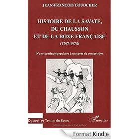 Histoire de la savate, du chausson et de la boxe fran�aise, 1797-1978 : d'une pratique populaire � un sport de comp�tition