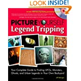 Picture Yourself Legend Tripping: Your Complete Guide to Finding UFOs, Monsters, Ghosts, and Urban Legends in...