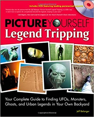 Picture Yourself Legend Tripping: Your Complete Guide to Finding UFOs, Monsters, Ghosts, and Urban Legends in Your Own Backyard