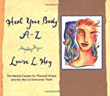Heal Your Body A-Z: The Mental Causes for Physical Illness and the Way to Overcome Them (A--Z Books)
