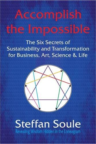 Accomplish the Impossible: The Six Secrets of Sustainability and Transformation for Business, Art, Science & Life: Revealing Wisdom Hidden in the by Steffan Soule (2011-01-07)