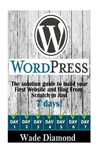 WordPress:: The Ultimate solution guide to build your first website and blog from scratch in just 7 days (Wordpress, Wor