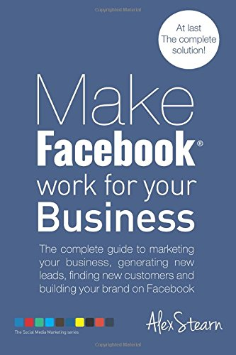 Make Facebook Work for your Business: The complete guide to marketing your business, generating new leads, finding new customers and building your ... 1 (Make Social Media Work for your Business)