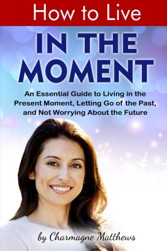 How to Live in the Moment: An Essential Guide to Living in the Present Moment, Letting Go of the Past, and Not Worrying About the Future