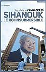 Sihanouk le roi insubmersible par Cambaceres
