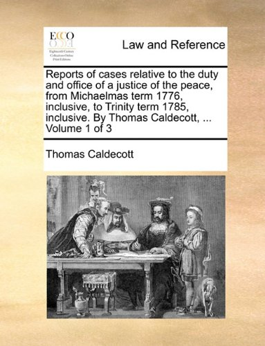 Reports of cases relative to the duty and office of a justice of the peace, from Michaelmas term 1776, inclusive, to Trinity term 1785, inclusive. By Thomas Caldecott, ...  Volume 1 of 3