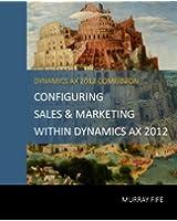 Configuring Sales & Marketing Within Dynamics AX 2012 (Dynamics AX 2012 Barebones Configuration Guides Book 13) (English Edition)
