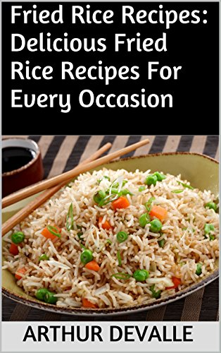 Fried Rice Recipes: Delicious Fried Rice Recipes For Every Occasion by ARTHUR DEVALLE